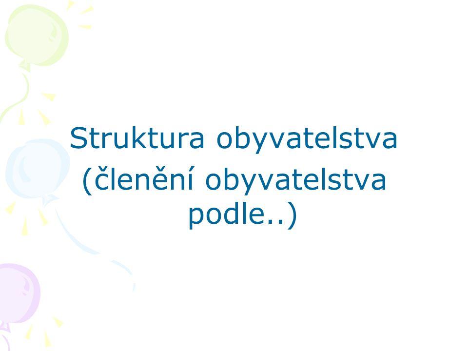 Struktura obyvatelstva (členění obyvatelstva podle..)