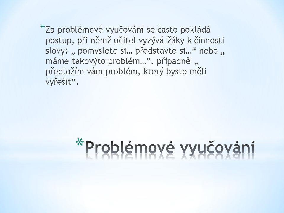 """Za problémové vyučování se často pokládá postup, při němž učitel vyzývá žáky k činnosti slovy: """" pomyslete si… představte si… nebo """" máme takovýto problém… , případně """" předložím vám problém, který byste měli vyřešit ."""