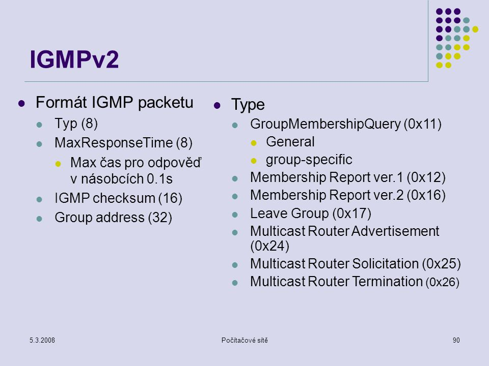 IGMPv2 Formát IGMP packetu Type Typ (8) GroupMembershipQuery (0x11)