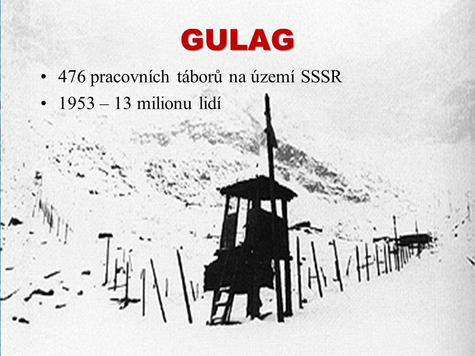 GULAG 476 pracovních táborů na území SSSR 1953 – 13 milionu lidí