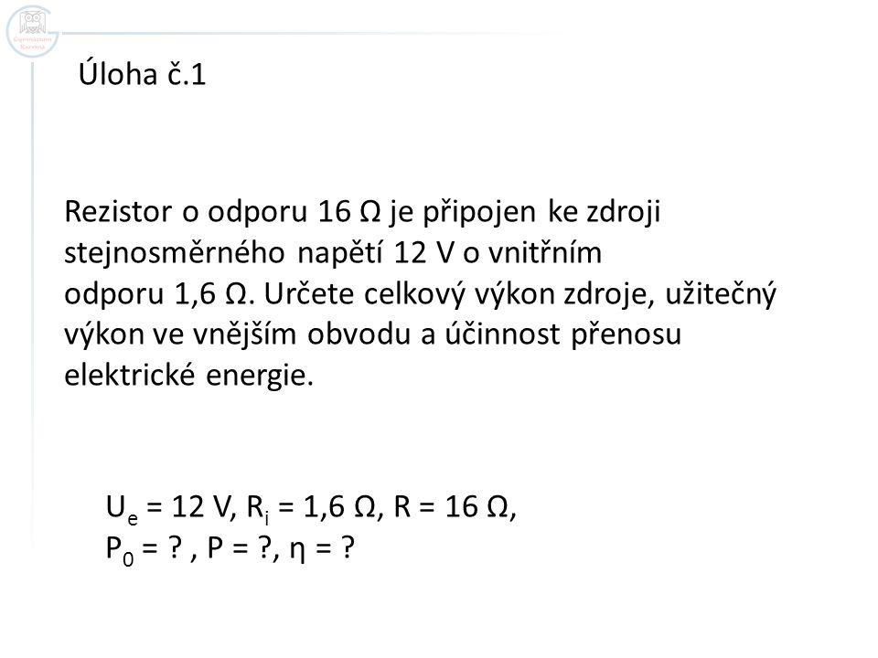Úloha č.1 Rezistor o odporu 16 Ω je připojen ke zdroji stejnosměrného napětí 12 V o vnitřním.