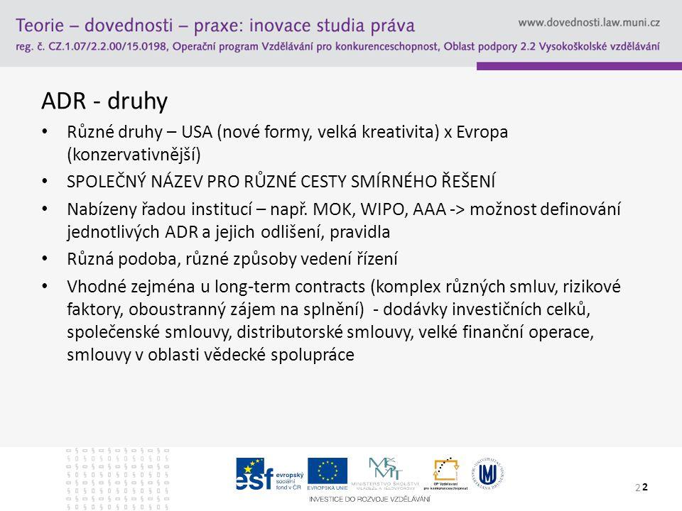 ADR - druhy Různé druhy – USA (nové formy, velká kreativita) x Evropa (konzervativnější) SPOLEČNÝ NÁZEV PRO RŮZNÉ CESTY SMÍRNÉHO ŘEŠENÍ.