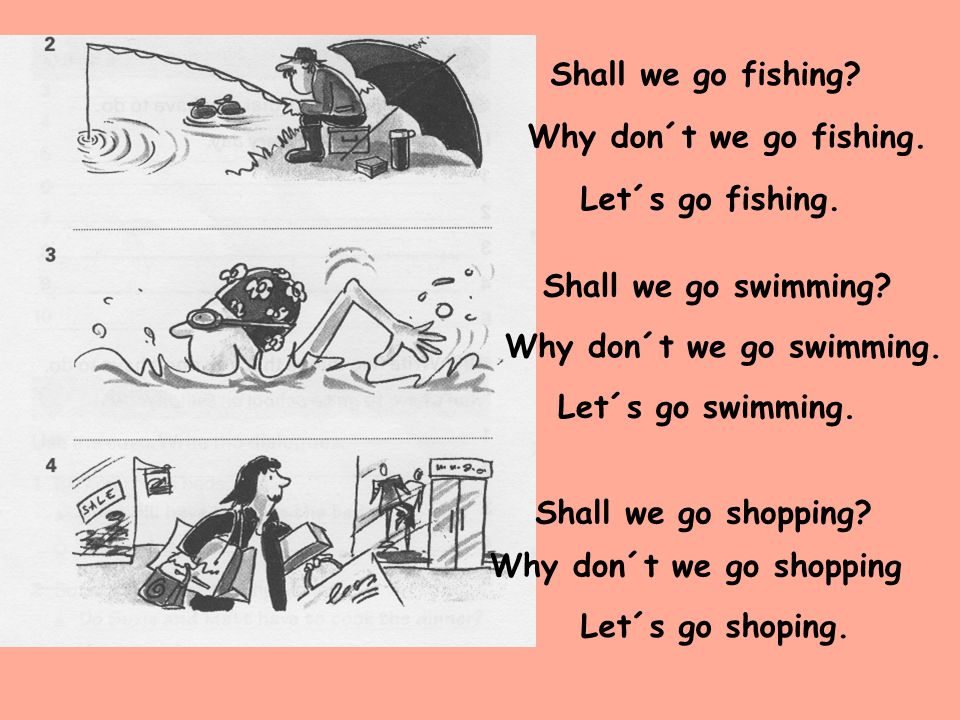 Shall we go fishing Why don´t we go fishing. Let´s go fishing. Shall we go swimming Why don´t we go swimming.
