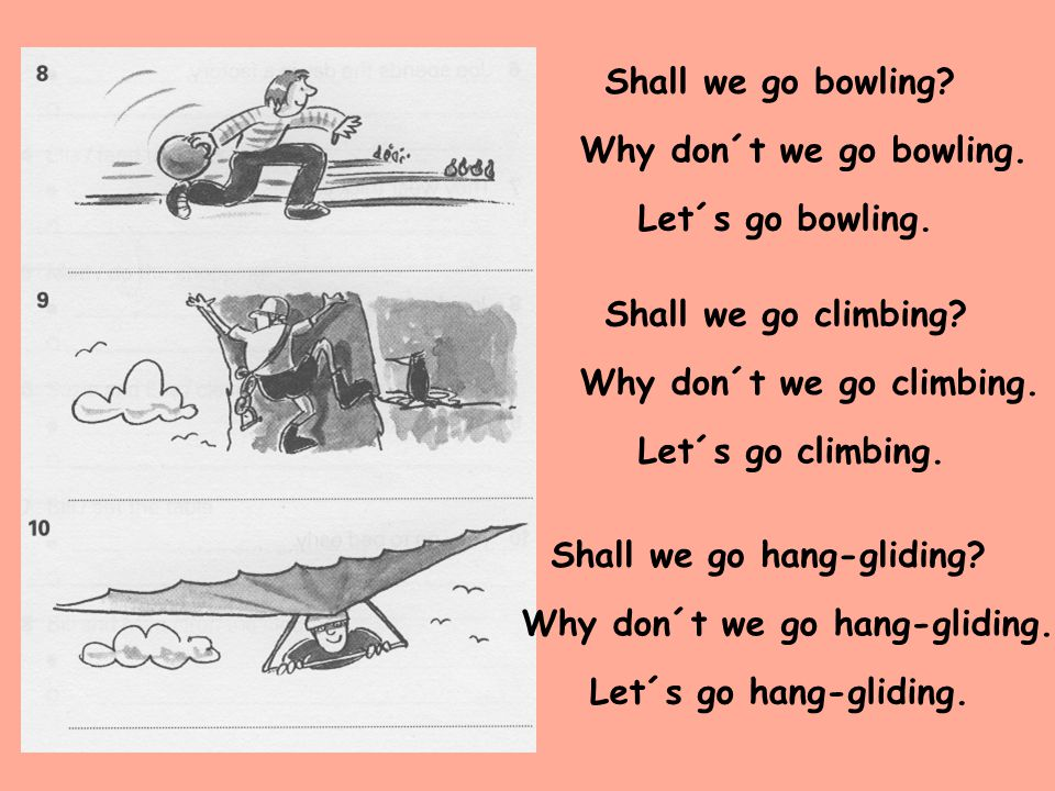 Shall we go bowling Why don´t we go bowling. Let´s go bowling. Shall we go climbing Why don´t we go climbing.