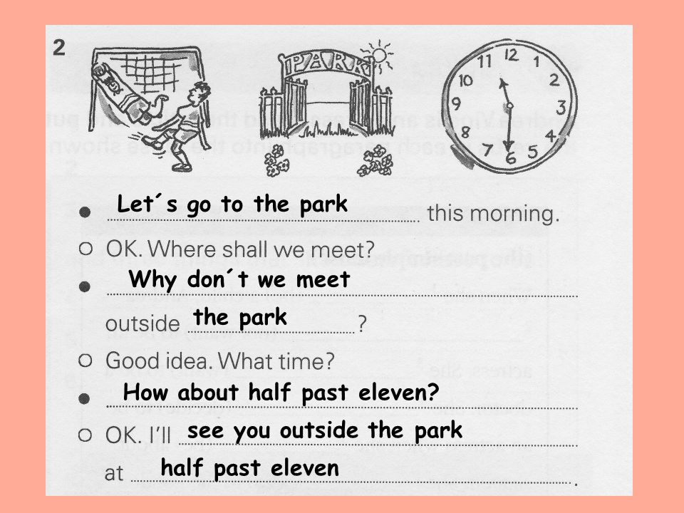 Let´s go to the park Why don´t we meet. the park. How about half past eleven see you outside the park.