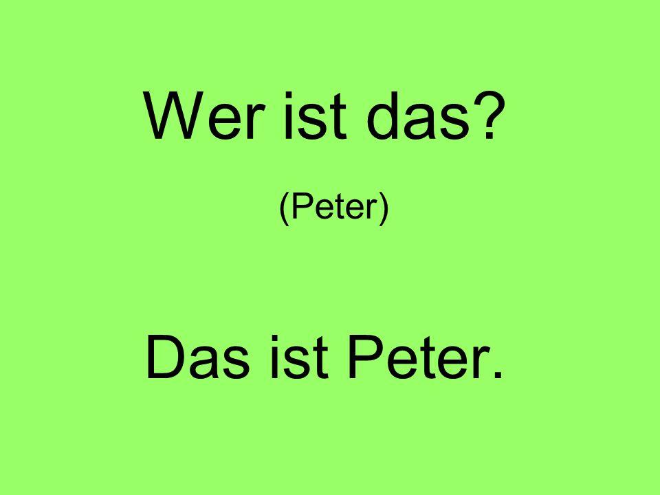 Wer ist das (Peter) Das ist Peter.