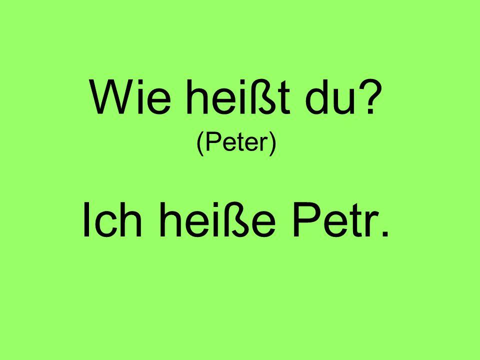 Wie heißt du (Peter) Ich heiße Petr.