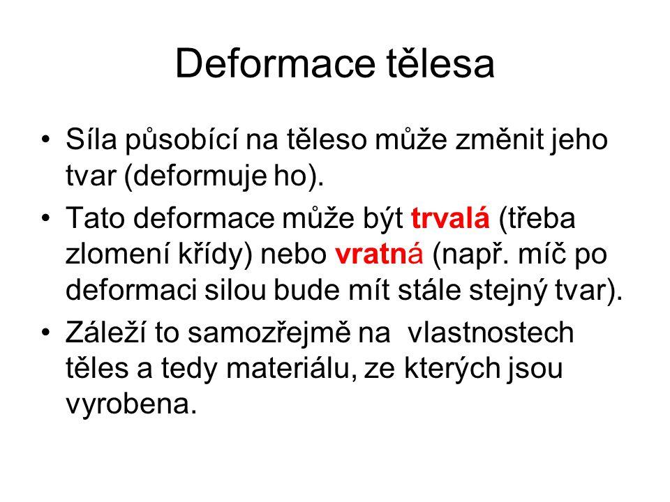 Deformace tělesa Síla působící na těleso může změnit jeho tvar (deformuje ho).