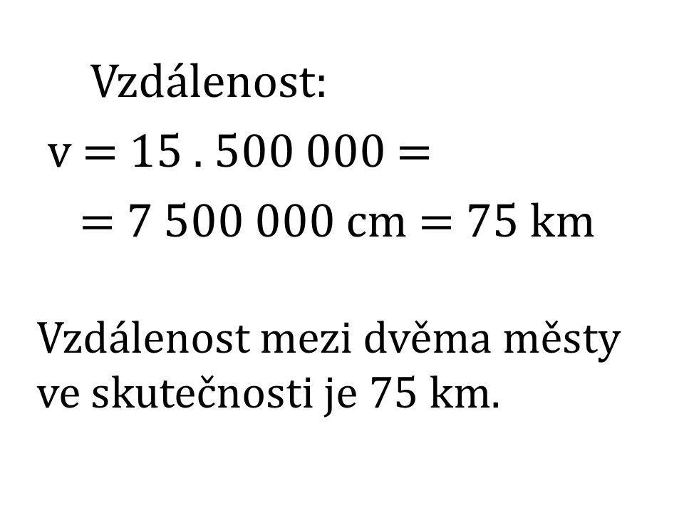 Vzdálenost: v = 15 . 500 000 = = 7 500 000 cm = 75 km