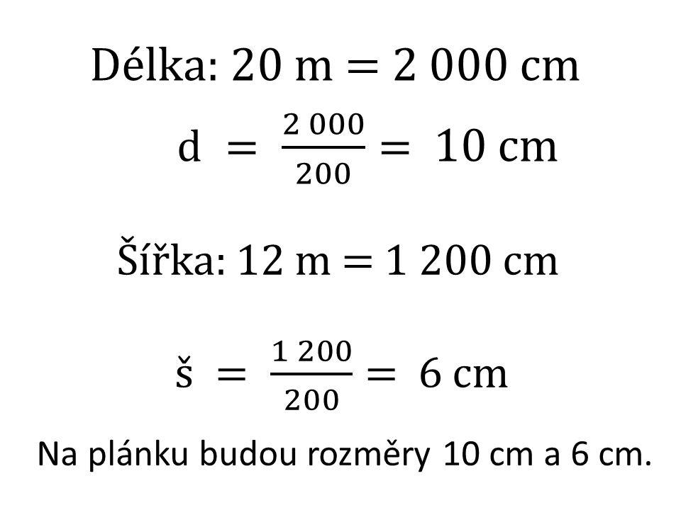 Délka: 20 m = 2 000 cm d = 2 000 200 = 10 cm Šířka: 12 m = 1 200 cm