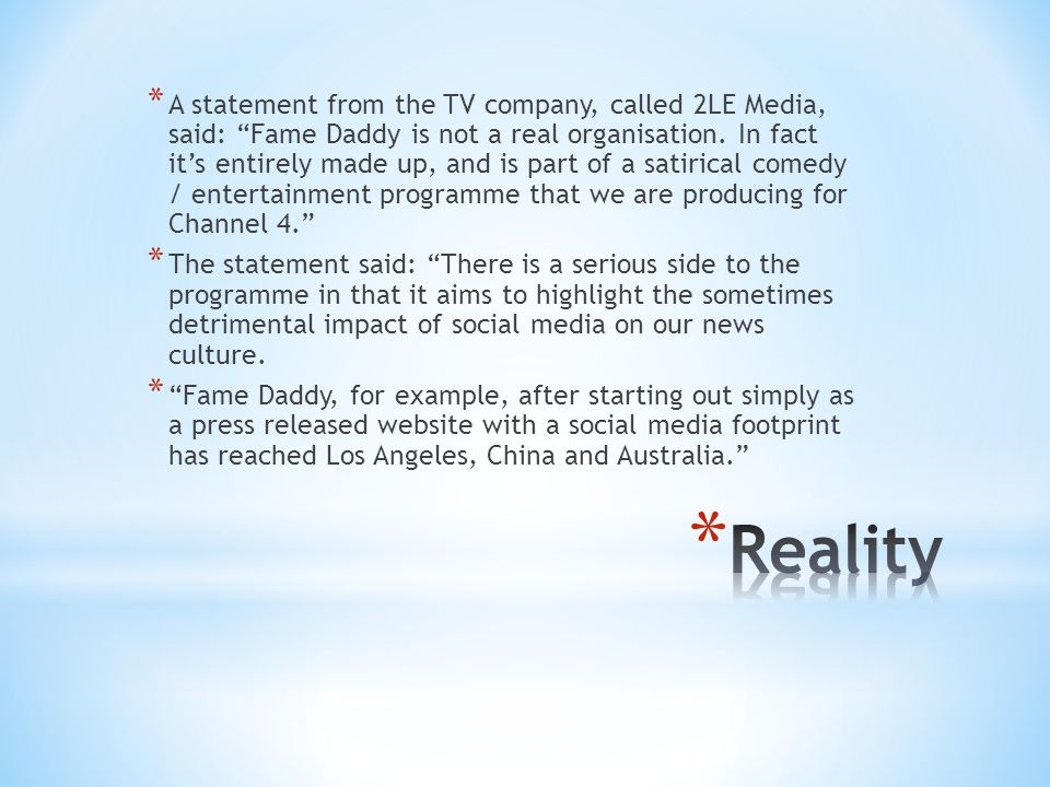 A statement from the TV company, called 2LE Media, said: Fame Daddy is not a real organisation. In fact it's entirely made up, and is part of a satirical comedy / entertainment programme that we are producing for Channel 4.