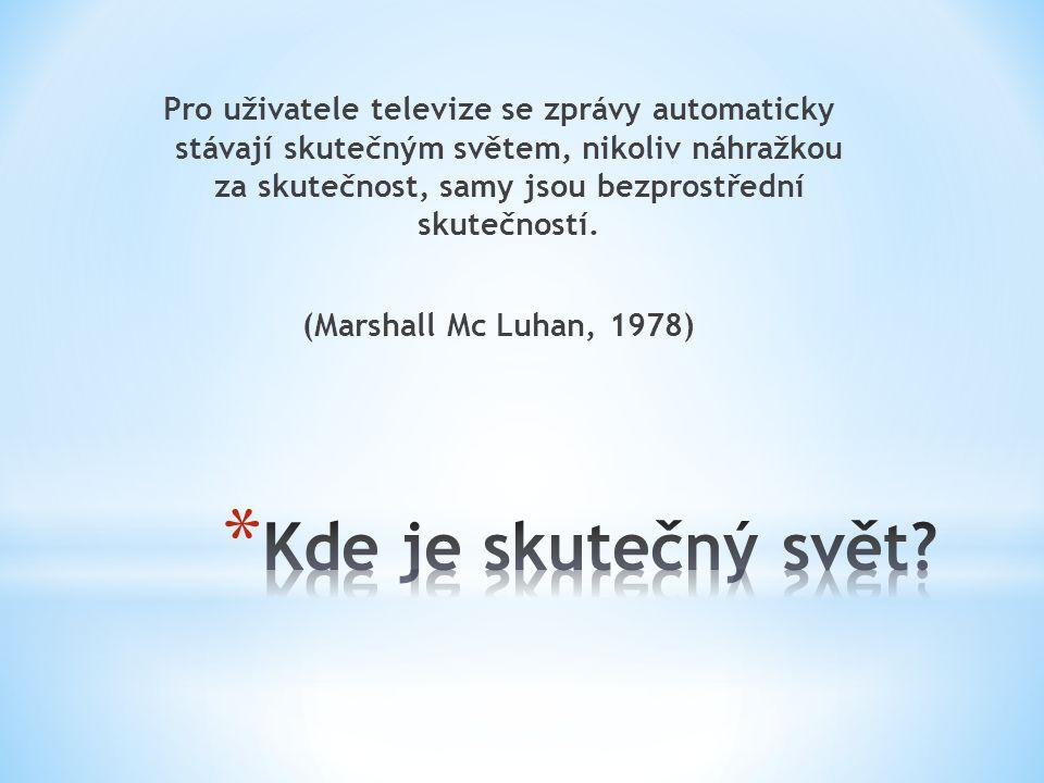 Pro uživatele televize se zprávy automaticky stávají skutečným světem, nikoliv náhražkou za skutečnost, samy jsou bezprostřední skutečností. (Marshall Mc Luhan, 1978)