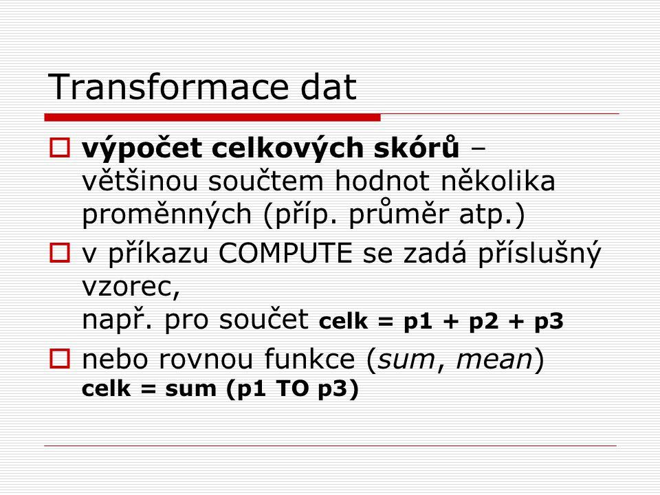 Transformace dat výpočet celkových skórů – většinou součtem hodnot několika proměnných (příp. průměr atp.)