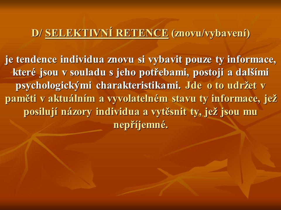 D/ SELEKTIVNÍ RETENCE (znovu/vybavení) je tendence individua znovu si vybavit pouze ty informace, které jsou v souladu s jeho potřebami, postoji a dalšími psychologickými charakteristikami.