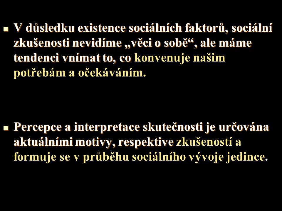 """V důsledku existence sociálních faktorů, sociální zkušenosti nevidíme """"věci o sobě , ale máme tendenci vnímat to, co konvenuje našim potřebám a očekáváním."""