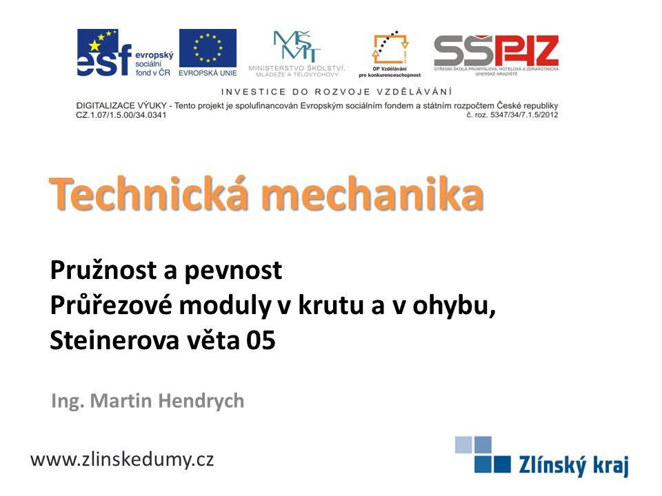 Technická mechanika Pružnost a pevnost Průřezové moduly v krutu a v ohybu, Steinerova věta 05. Ing. Martin Hendrych.