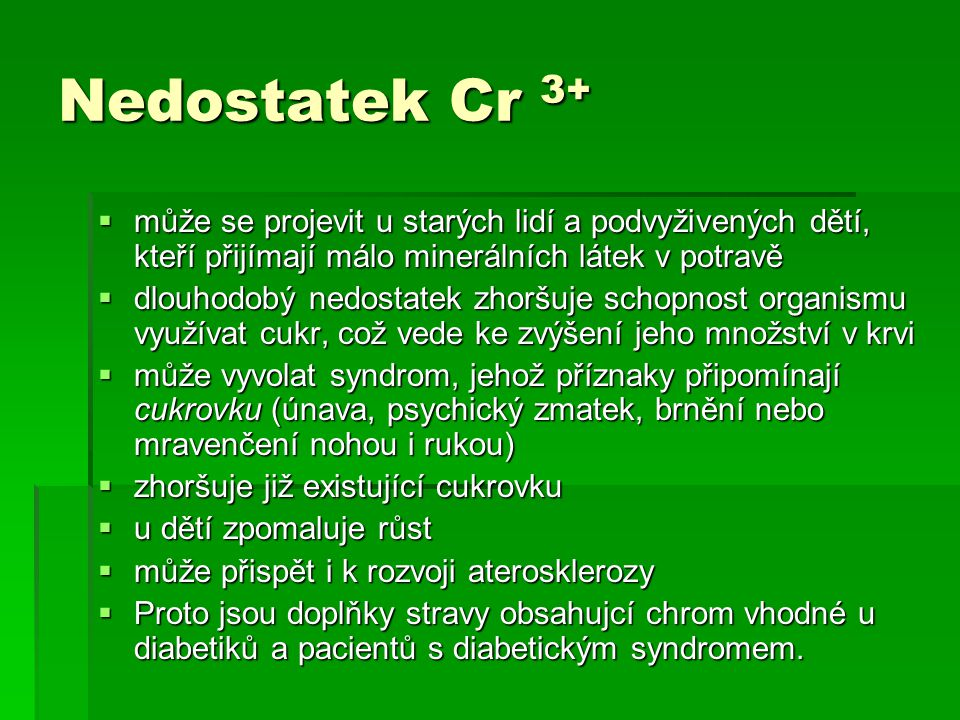 Nedostatek Cr 3+ může se projevit u starých lidí a podvyživených dětí, kteří přijímají málo minerálních látek v potravě.