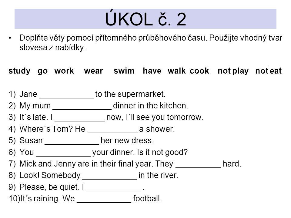 ÚKOL č. 2 Doplňte věty pomocí přítomného průběhového času. Použijte vhodný tvar slovesa z nabídky.
