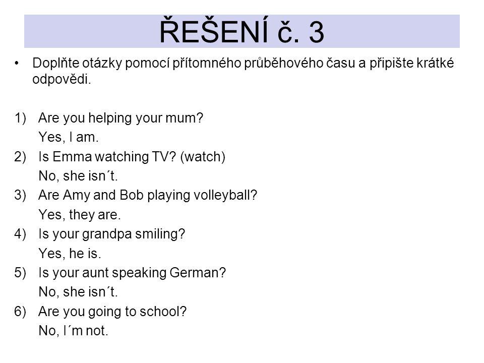 ŘEŠENÍ č. 3 Doplňte otázky pomocí přítomného průběhového času a připište krátké odpovědi. Are you helping your mum