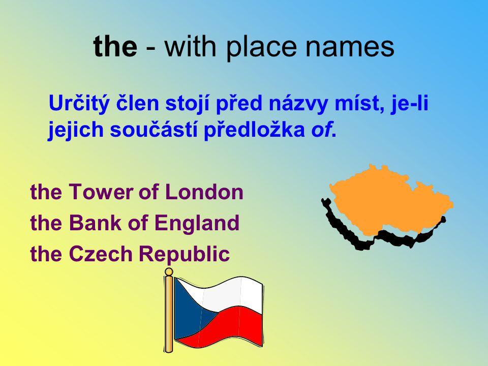 the - with place names Určitý člen stojí před názvy míst, je-li jejich součástí předložka of. the Tower of London.