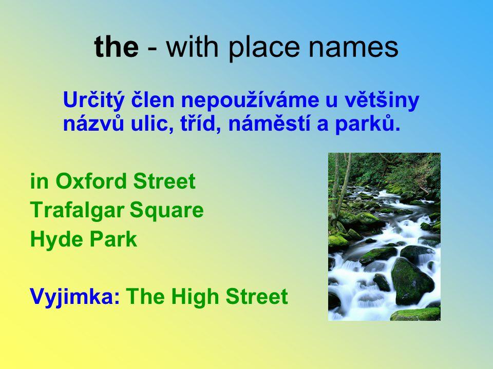 the - with place names Určitý člen nepoužíváme u většiny názvů ulic, tříd, náměstí a parků. in Oxford Street.