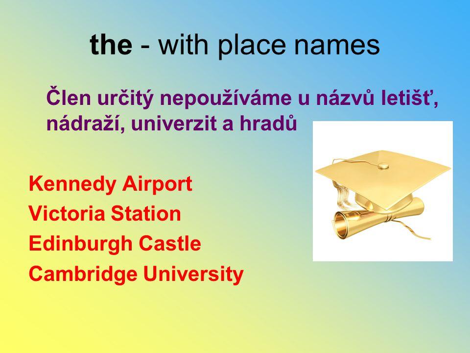 the - with place names Člen určitý nepoužíváme u názvů letišť, nádraží, univerzit a hradů. Kennedy Airport.