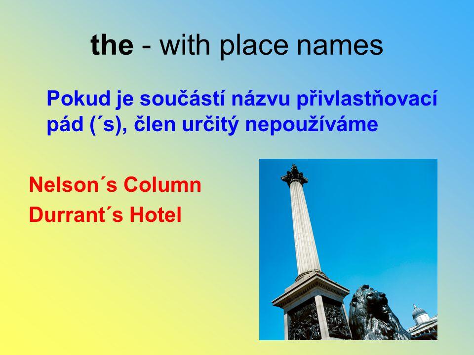 the - with place names Pokud je součástí názvu přivlastňovací pád (´s), člen určitý nepoužíváme. Nelson´s Column.