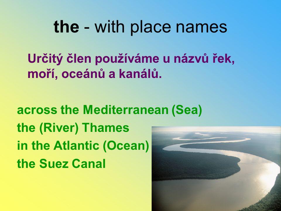 the - with place names Určitý člen používáme u názvů řek, moří, oceánů a kanálů. across the Mediterranean (Sea)