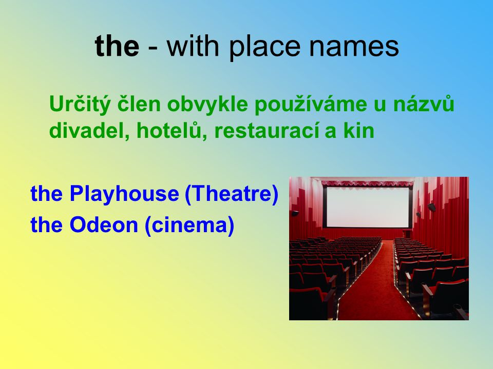 the - with place names Určitý člen obvykle používáme u názvů divadel, hotelů, restaurací a kin. the Playhouse (Theatre)