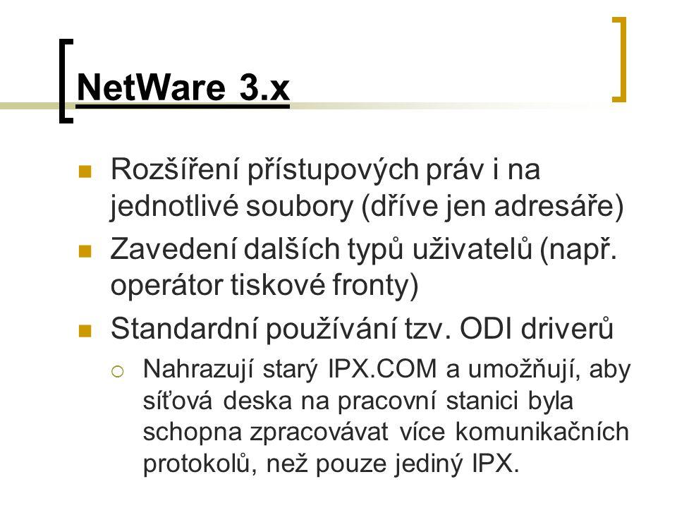 NetWare 3.x Rozšíření přístupových práv i na jednotlivé soubory (dříve jen adresáře) Zavedení dalších typů uživatelů (např. operátor tiskové fronty)