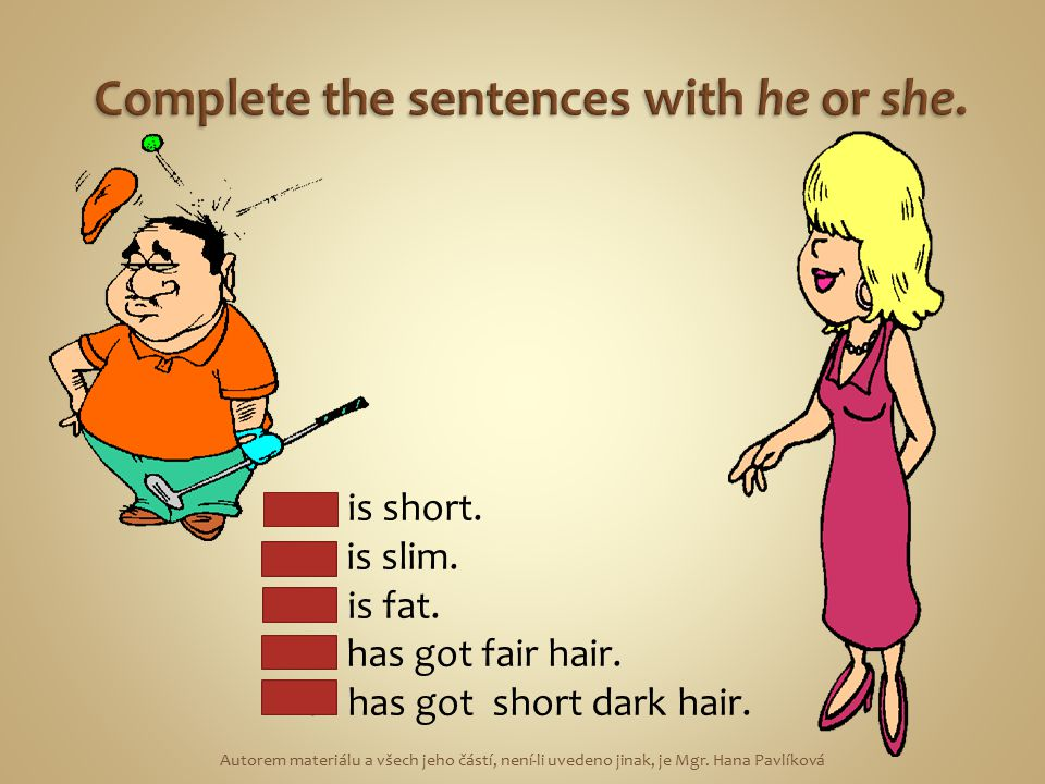 Complete the sentences with he or she.