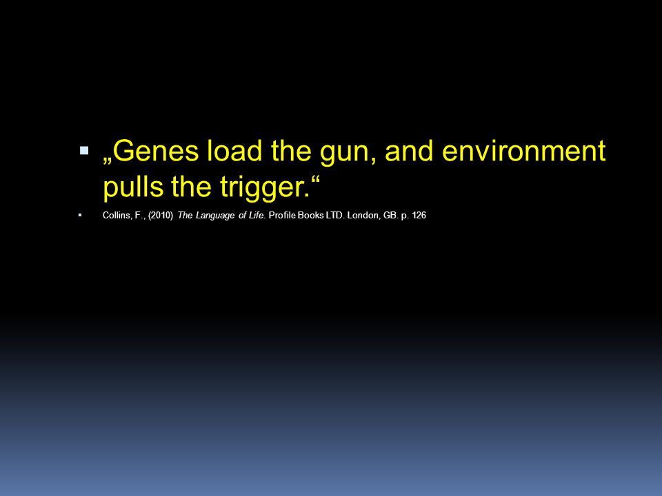 """Genes load the gun, and environment pulls the trigger."