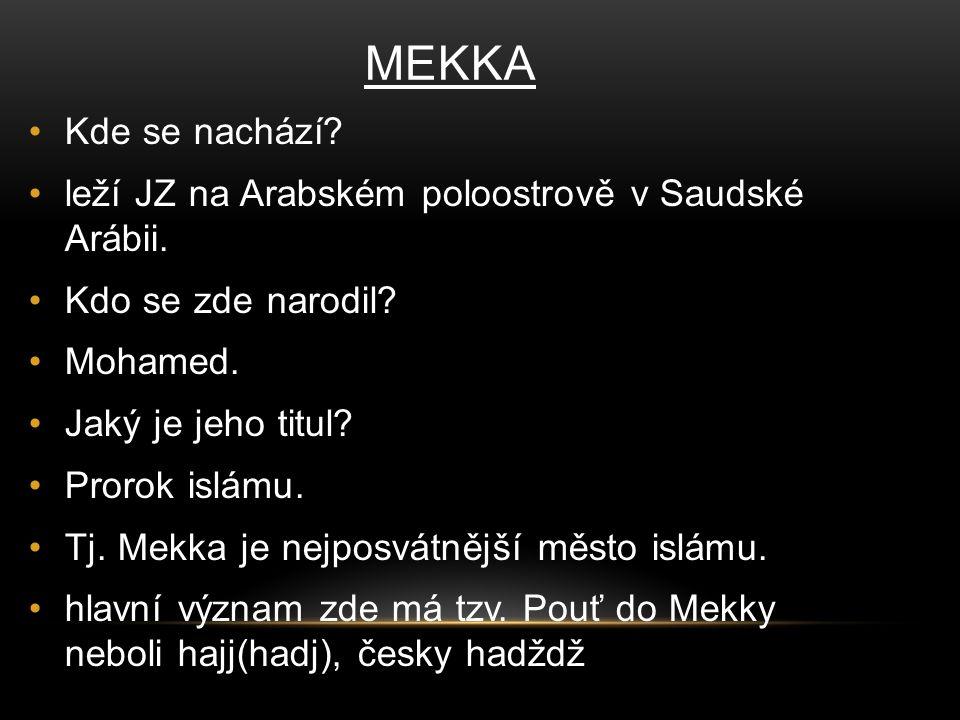 MEKKA Kde se nachází leží JZ na Arabském poloostrově v Saudské Arábii. Kdo se zde narodil Mohamed.