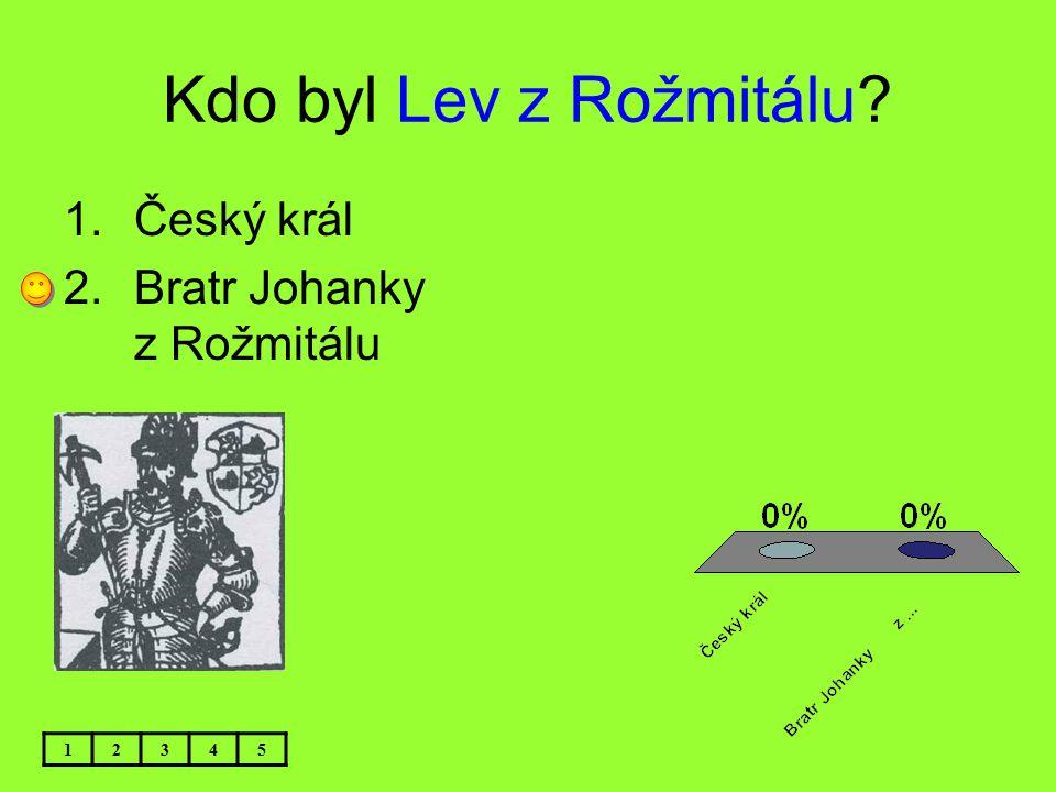 Kdo byl Lev z Rožmitálu Český král Bratr Johanky z Rožmitálu 1 2 3 4