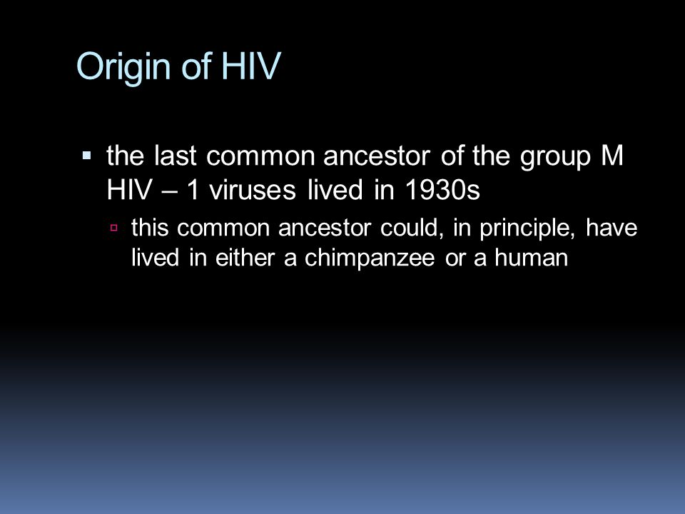 Origin of HIV the last common ancestor of the group M HIV – 1 viruses lived in 1930s.