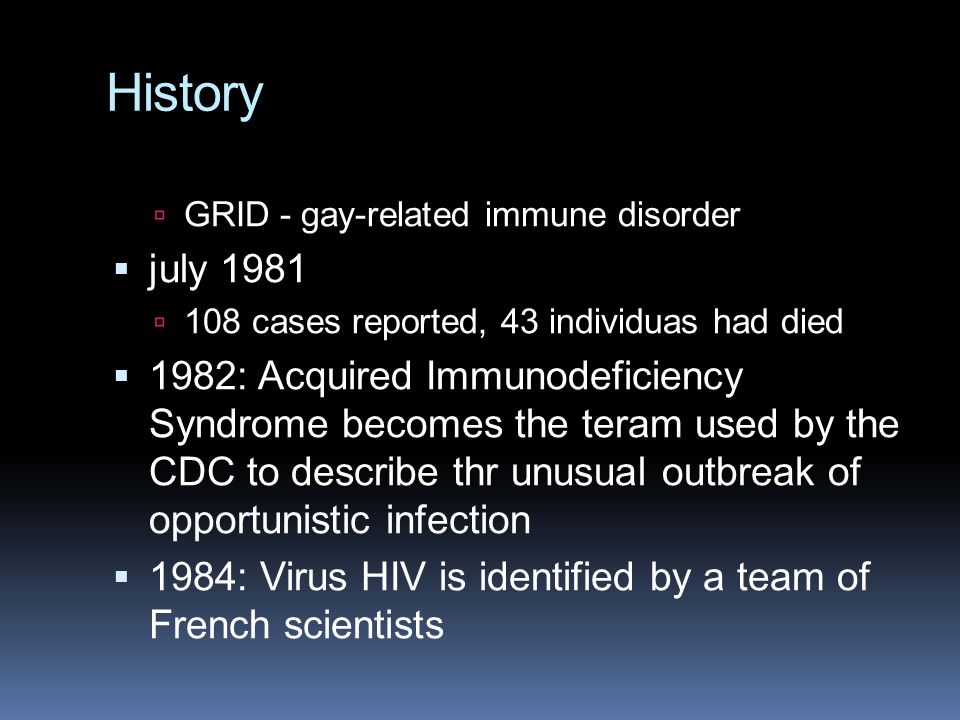 History GRID - gay-related immune disorder. july 1981. 108 cases reported, 43 individuas had died.