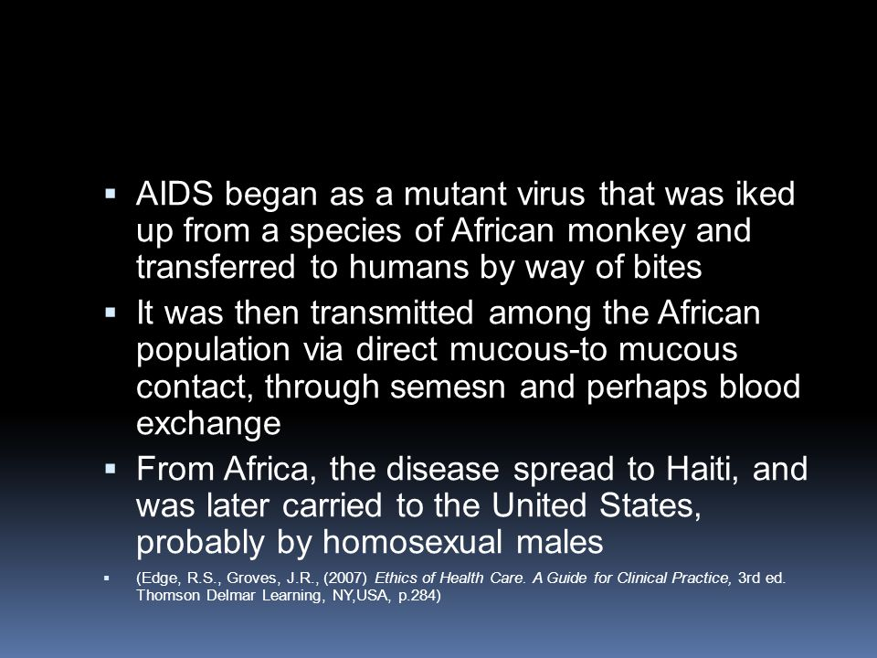 AIDS began as a mutant virus that was iked up from a species of African monkey and transferred to humans by way of bites