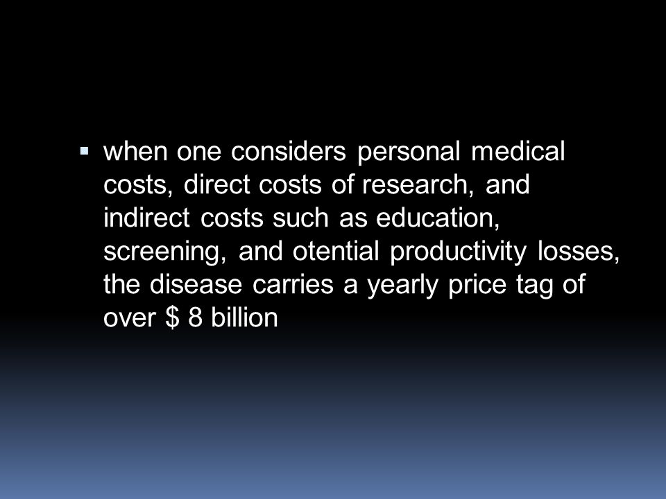 when one considers personal medical costs, direct costs of research, and indirect costs such as education, screening, and otential productivity losses, the disease carries a yearly price tag of over $ 8 billion