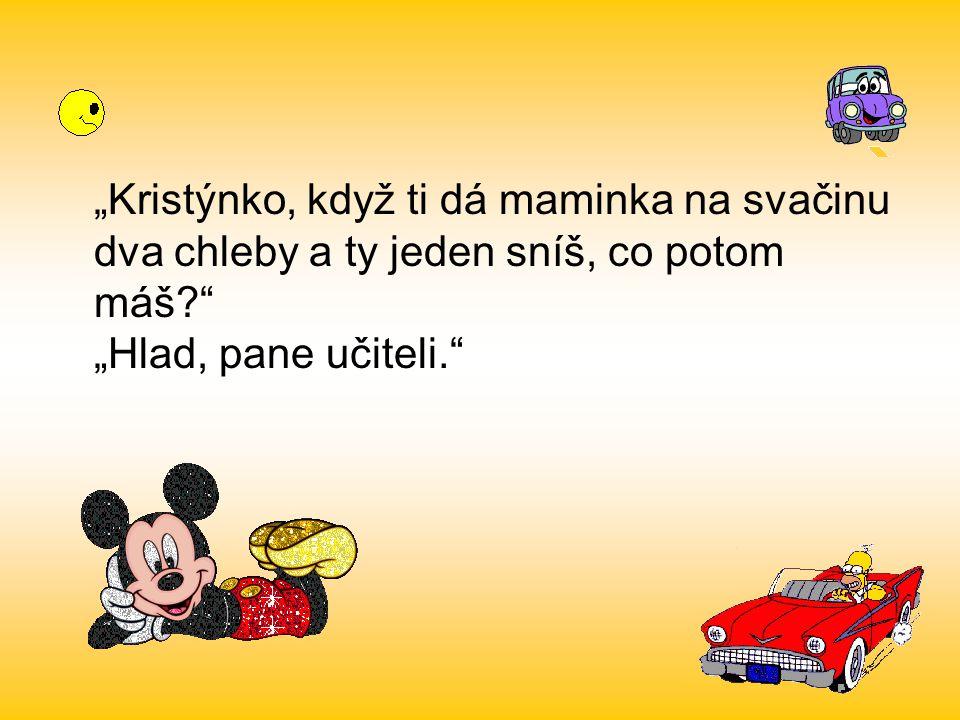 """""""Kristýnko, když ti dá maminka na svačinu dva chleby a ty jeden sníš, co potom máš """"Hlad, pane učiteli."""