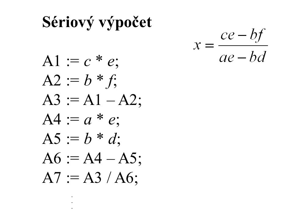 Sériový výpočet A1 := c * e; A2 := b * f; A3 := A1 – A2; A4 := a * e;