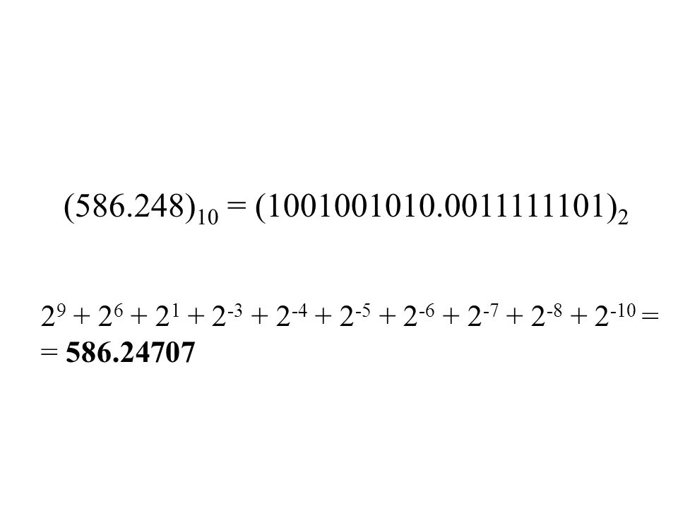 (586.248)10 = (1001001010.0011111101)2 29 + 26 + 21 + 2-3 + 2-4 + 2-5 + 2-6 + 2-7 + 2-8 + 2-10 = = 586.24707.