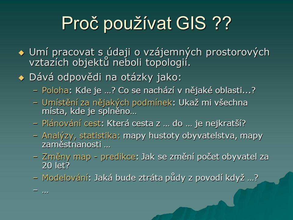 Proč používat GIS Umí pracovat s údaji o vzájemných prostorových vztazích objektů neboli topologií.