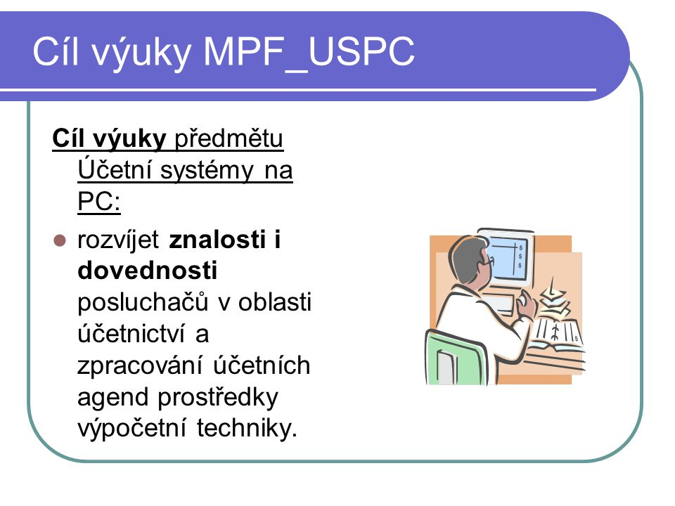 Cíl výuky MPF_USPC Cíl výuky předmětu Účetní systémy na PC: