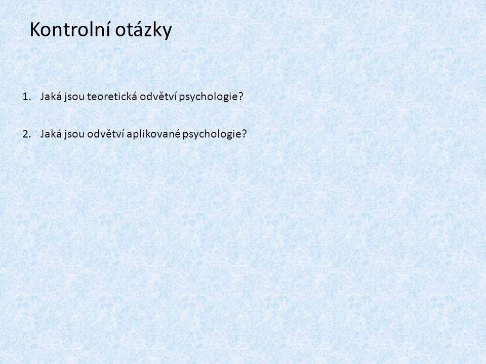 Kontrolní otázky Jaká jsou teoretická odvětví psychologie