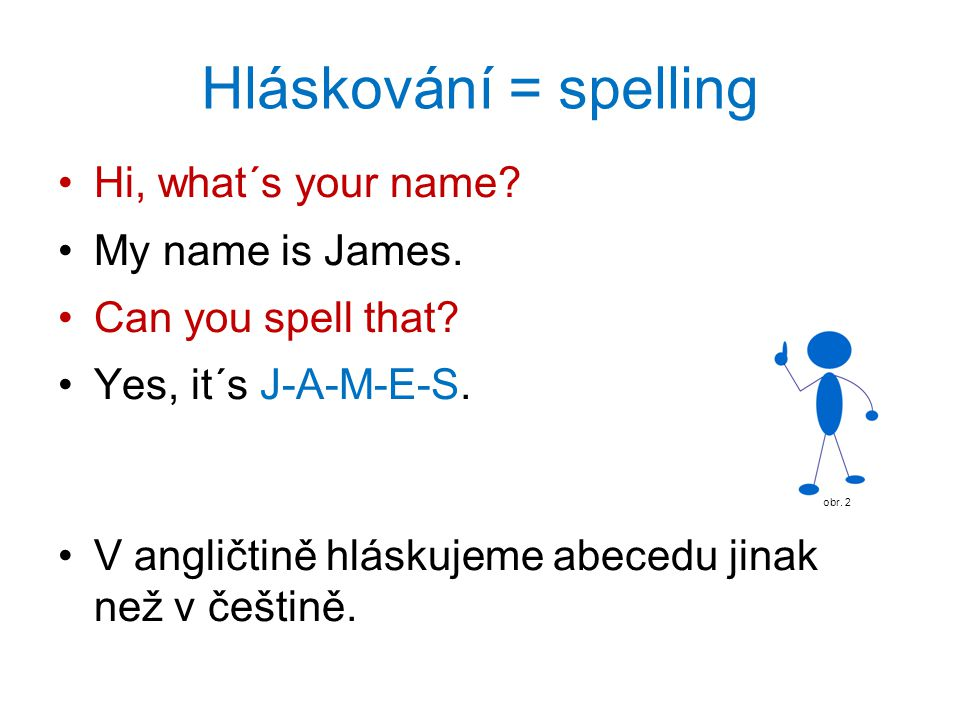 Hláskování = spelling Hi, what´s your name My name is James.