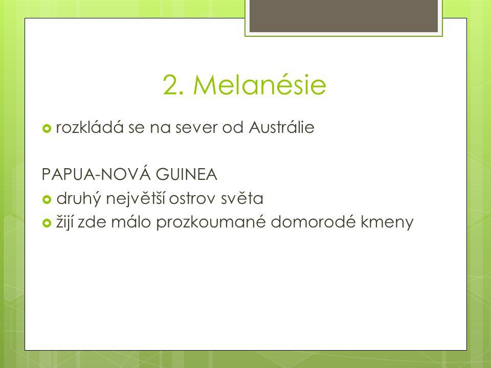 2. Melanésie rozkládá se na sever od Austrálie PAPUA-NOVÁ GUINEA