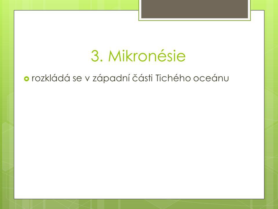 3. Mikronésie rozkládá se v západní části Tichého oceánu