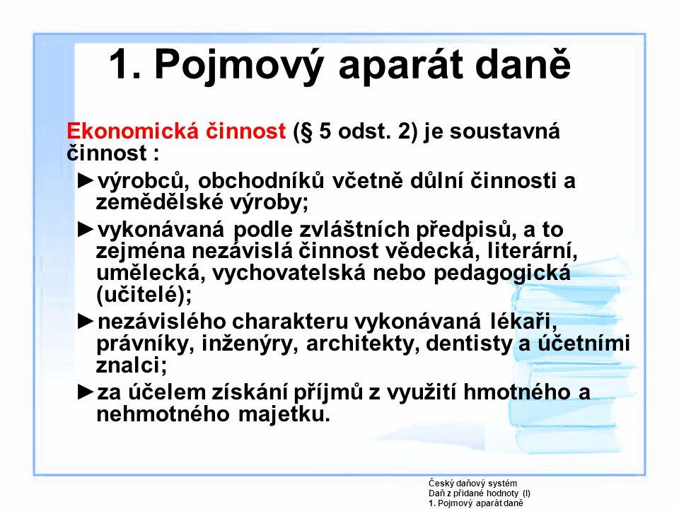 1. Pojmový aparát daně Ekonomická činnost (§ 5 odst. 2) je soustavná činnost : výrobců, obchodníků včetně důlní činnosti a zemědělské výroby;