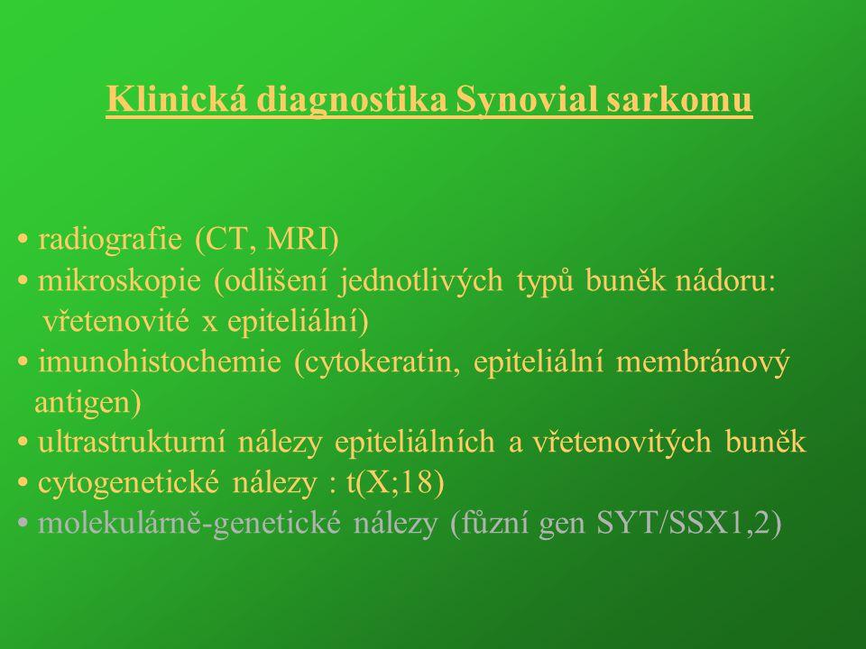 Klinická diagnostika Synovial sarkomu • radiografie (CT, MRI) • mikroskopie (odlišení jednotlivých typů buněk nádoru: vřetenovité x epiteliální) • imunohistochemie (cytokeratin, epiteliální membránový antigen) • ultrastrukturní nálezy epiteliálních a vřetenovitých buněk • cytogenetické nálezy : t(X;18) • molekulárně-genetické nálezy (fůzní gen SYT/SSX1,2)