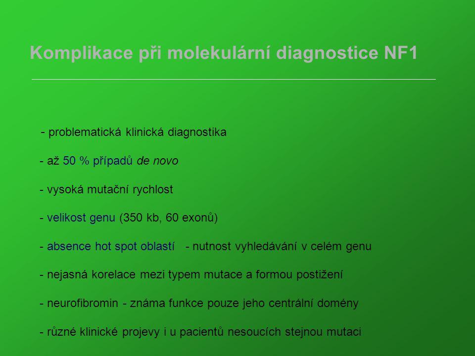 Komplikace při molekulární diagnostice NF1 - problematická klinická diagnostika - až 50 % případů de novo - vysoká mutační rychlost - velikost genu (350 kb, 60 exonů) - absence hot spot oblastí - nutnost vyhledávání v celém genu - nejasná korelace mezi typem mutace a formou postižení - neurofibromin - známa funkce pouze jeho centrální domény - různé klinické projevy i u pacientů nesoucích stejnou mutaci